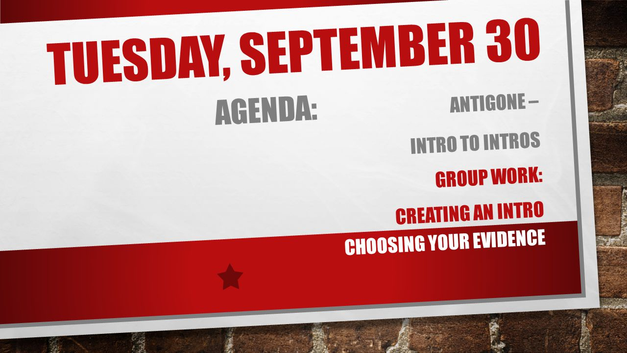 TUESDAY, SEPTEMBER 30 AGENDA: ANTIGONE – INTRO TO INTROS GROUP WORK: CREATING AN INTRO CHOOSING YOUR EVIDENCE