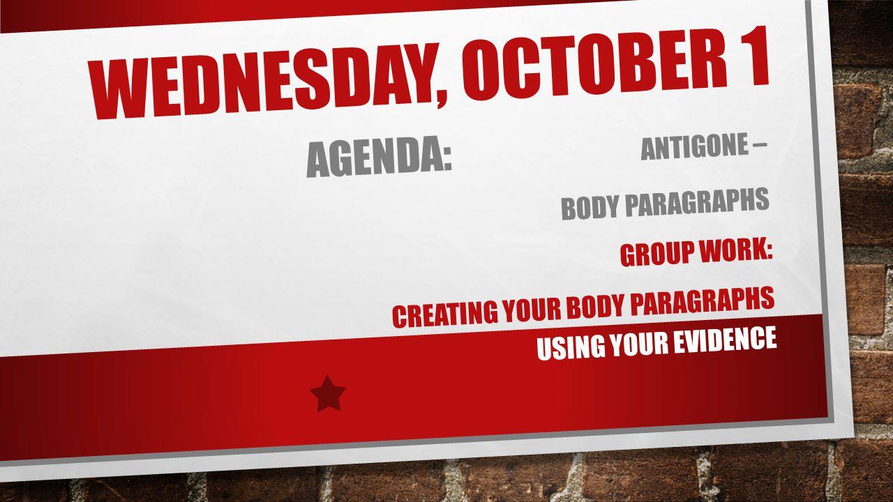 WEDNESDAY, OCTOBER 1 AGENDA: ANTIGONE – BODY PARAGRAPHS GROUP WORK: CREATING YOUR BODY PARAGRAPHS USING YOUR EVIDENCE
