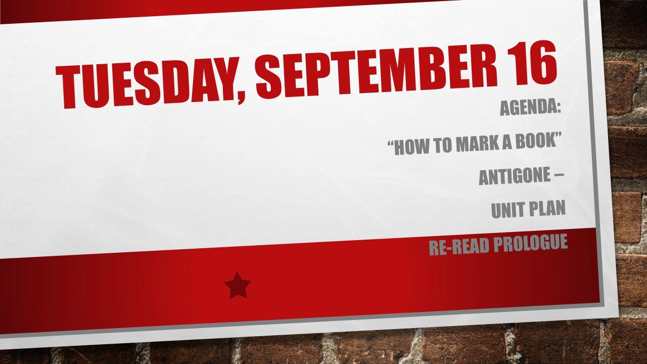 """TUESDAY, SEPTEMBER 16 AGENDA: """"HOW TO MARK A BOOK"""" ANTIGONE – UNIT PLAN RE-READ PROLOGUE"""