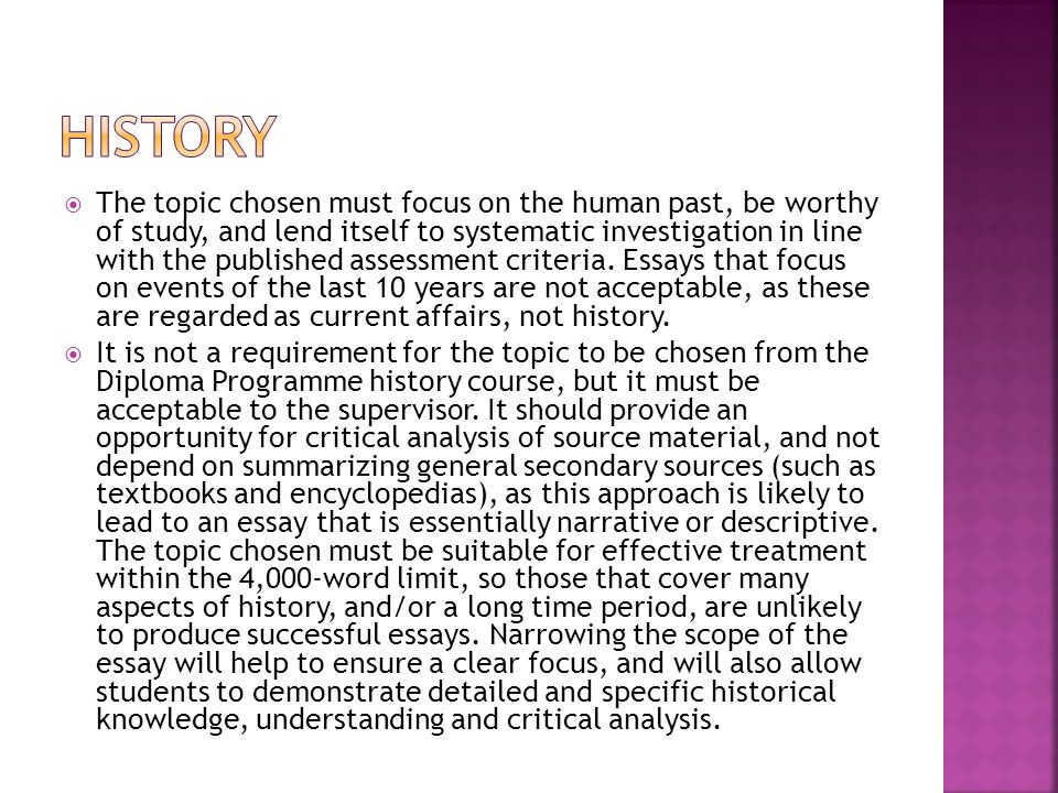  The topic chosen must focus on the human past, be worthy of study, and lend itself to systematic investigation in line with the published assessment criteria.