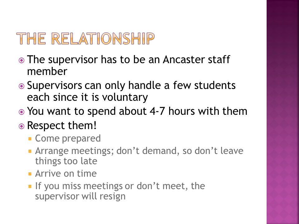  The supervisor has to be an Ancaster staff member  Supervisors can only handle a few students each since it is voluntary  You want to spend about 4-7 hours with them  Respect them.