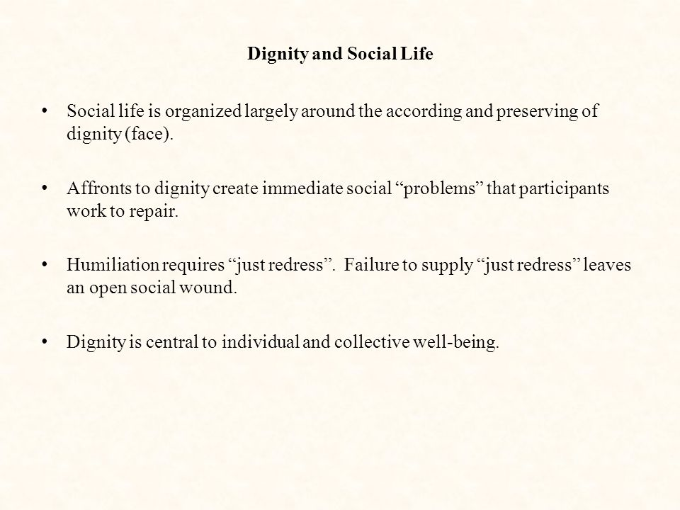 Dignity and Social Life Social life is organized largely around the according and preserving of dignity (face).