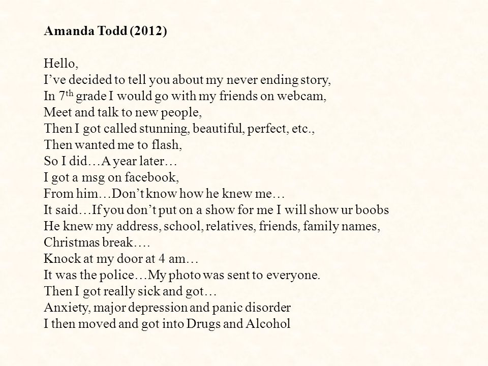 Amanda Todd (2012) Hello, I've decided to tell you about my never ending story, In 7 th grade I would go with my friends on webcam, Meet and talk to new people, Then I got called stunning, beautiful, perfect, etc., Then wanted me to flash, So I did…A year later… I got a msg on facebook, From him…Don't know how he knew me… It said…If you don't put on a show for me I will show ur boobs He knew my address, school, relatives, friends, family names, Christmas break….