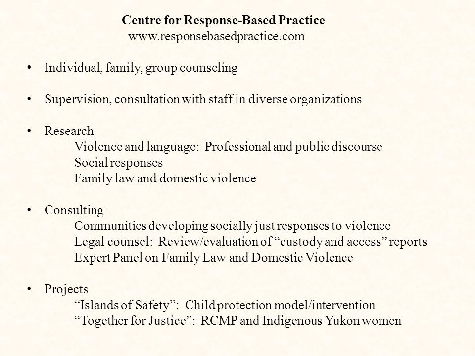 Centre for Response-Based Practice www.responsebasedpractice.com Individual, family, group counseling Supervision, consultation with staff in diverse organizations Research Violence and language: Professional and public discourse Social responses Family law and domestic violence Consulting Communities developing socially just responses to violence Legal counsel: Review/evaluation of custody and access reports Expert Panel on Family Law and Domestic Violence Projects Islands of Safety : Child protection model/intervention Together for Justice : RCMP and Indigenous Yukon women