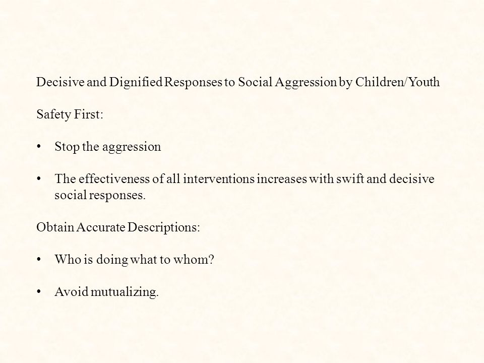 Decisive and Dignified Responses to Social Aggression by Children/Youth Safety First: Stop the aggression The effectiveness of all interventions increases with swift and decisive social responses.