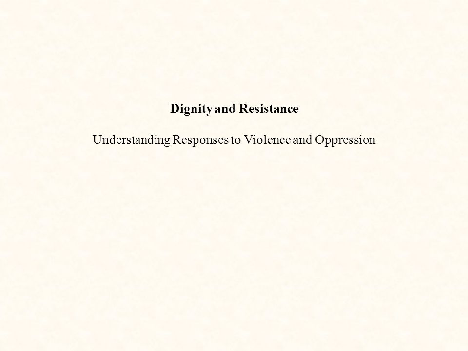 Dignity and Resistance Understanding Responses to Violence and Oppression