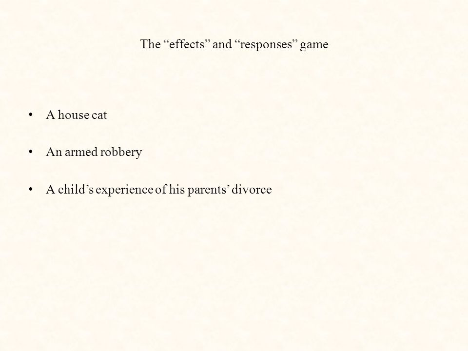 The effects and responses game A house cat An armed robbery A child's experience of his parents' divorce