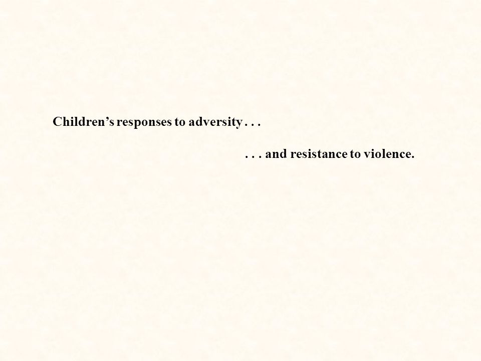 Children's responses to adversity...... and resistance to violence.