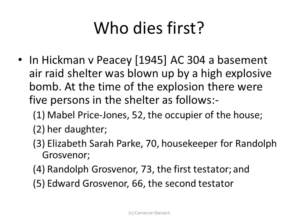 Who dies first? In Hickman v Peacey [1945] AC 304 a basement air raid shelter was blown up by a high explosive bomb. At the time of the explosion ther