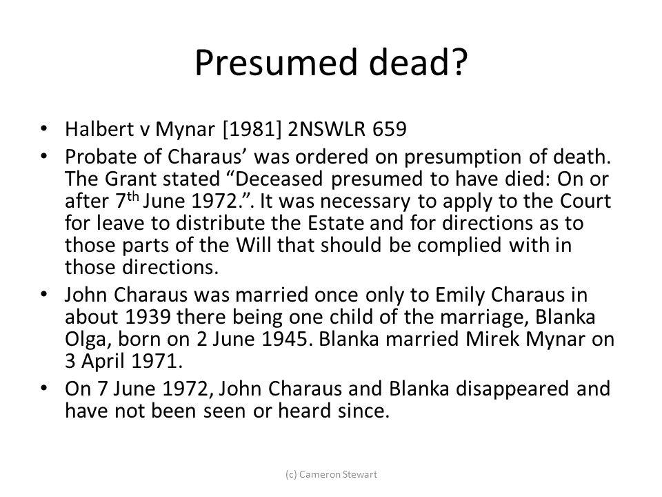 "Presumed dead? Halbert v Mynar [1981] 2NSWLR 659 Probate of Charaus' was ordered on presumption of death. The Grant stated ""Deceased presumed to have"