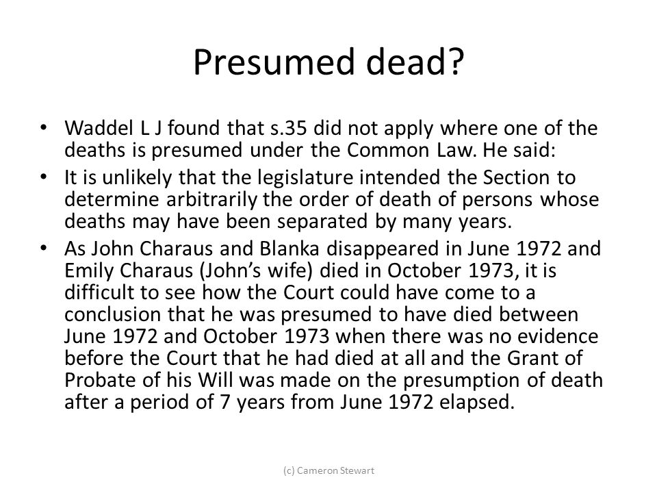 Presumed dead? Waddel L J found that s.35 did not apply where one of the deaths is presumed under the Common Law. He said: It is unlikely that the leg