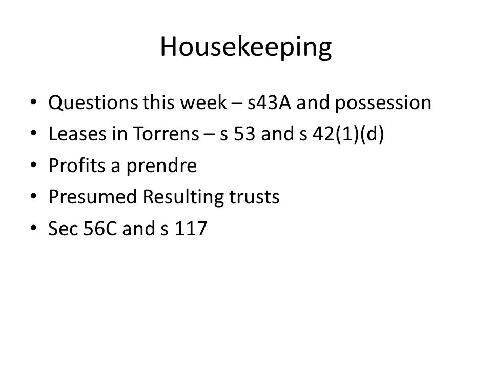 Housekeeping Questions this week – s43A and possession Leases in Torrens – s 53 and s 42(1)(d) Profits a prendre Presumed Resulting trusts Sec 56C and