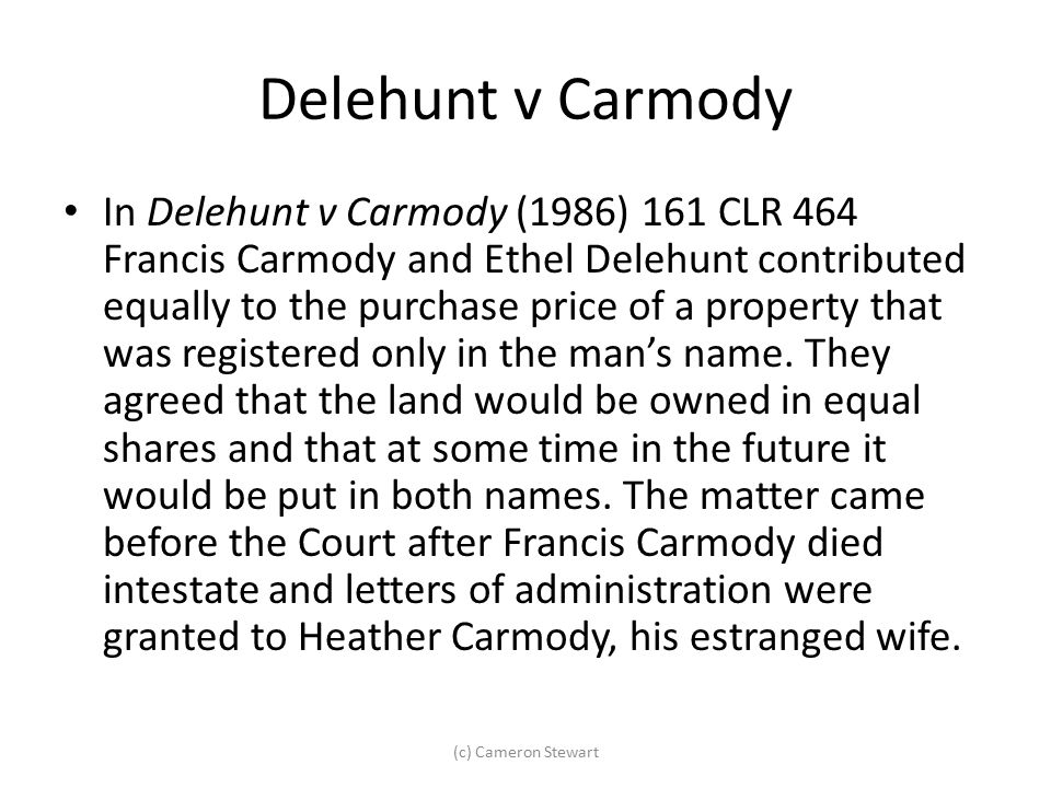 Delehunt v Carmody In Delehunt v Carmody (1986) 161 CLR 464 Francis Carmody and Ethel Delehunt contributed equally to the purchase price of a property