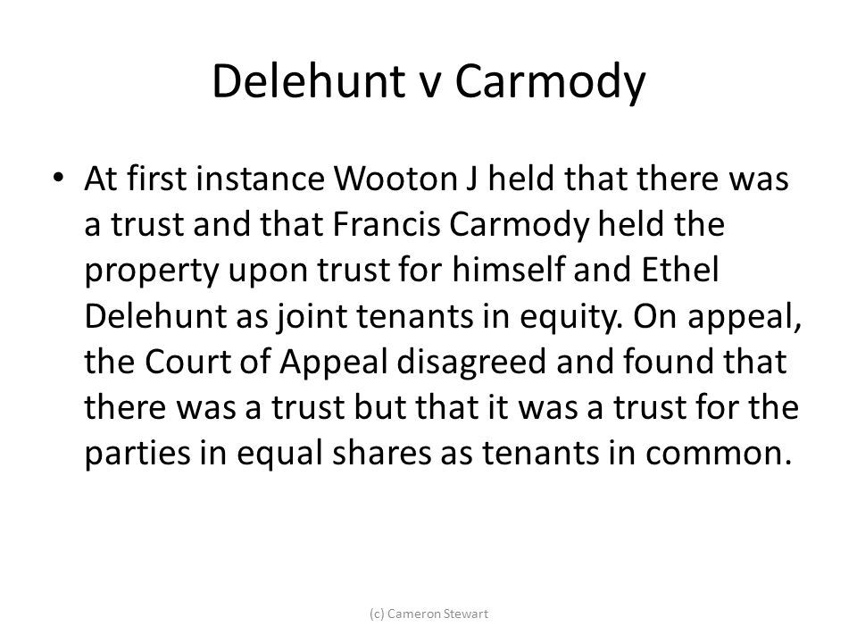 Delehunt v Carmody At first instance Wooton J held that there was a trust and that Francis Carmody held the property upon trust for himself and Ethel