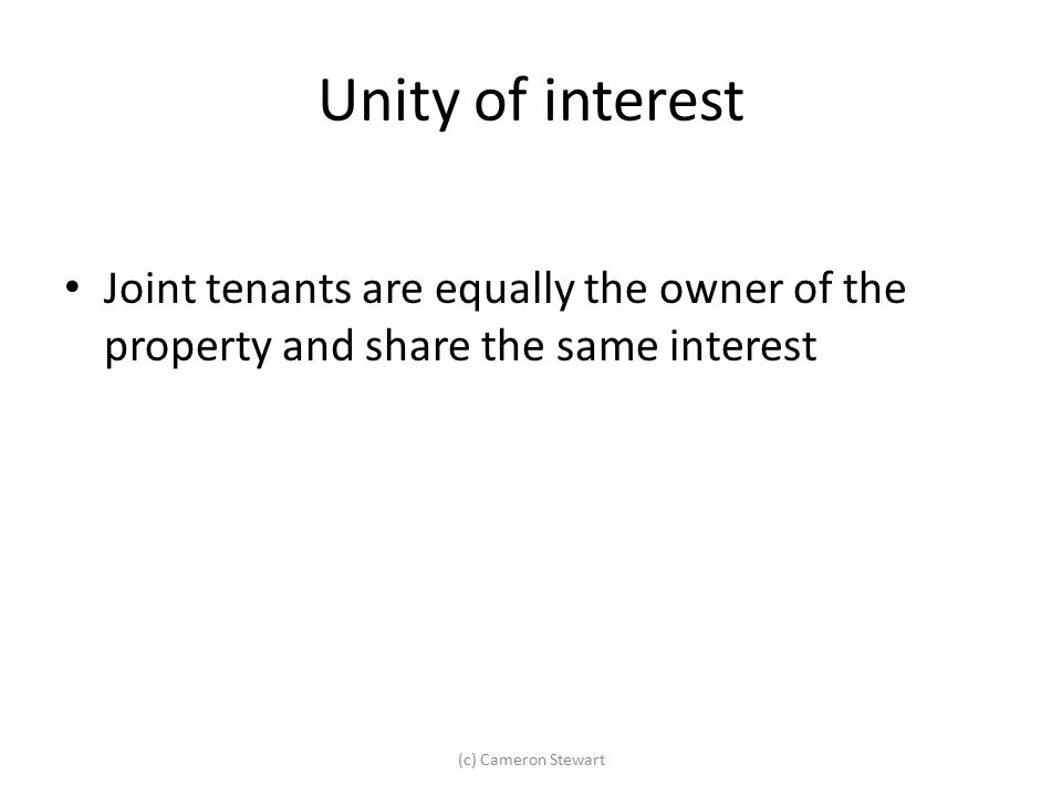 Unity of interest Joint tenants are equally the owner of the property and share the same interest (c) Cameron Stewart