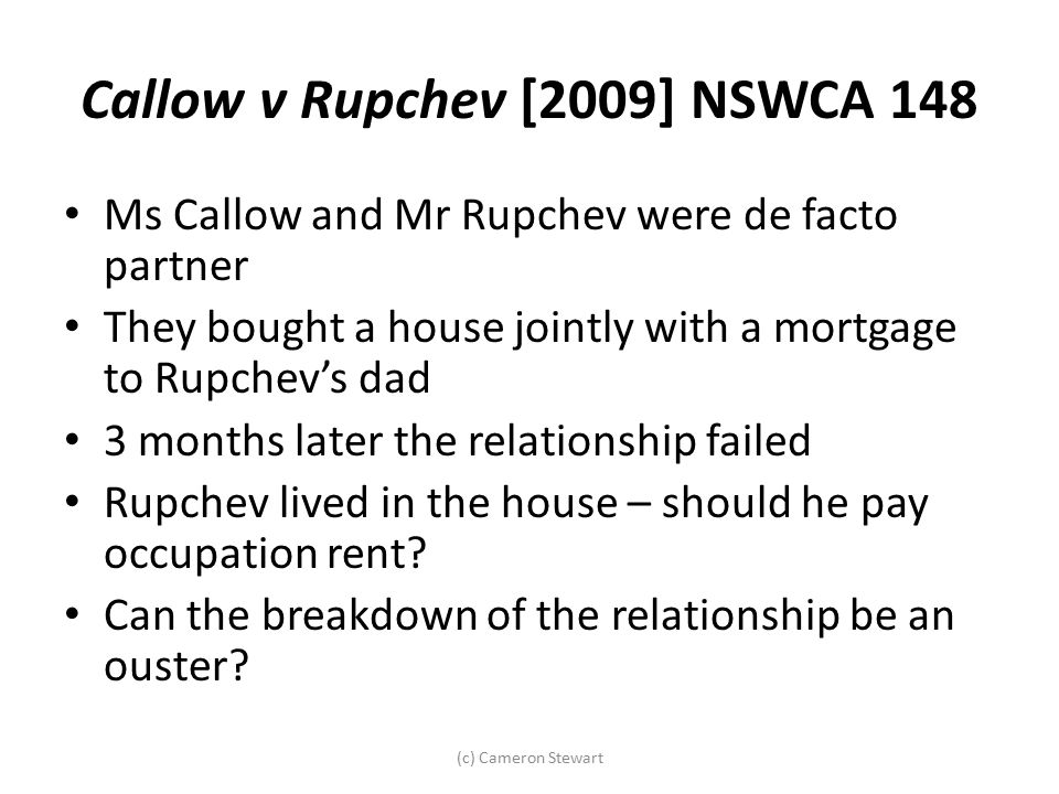 Callow v Rupchev [2009] NSWCA 148 Ms Callow and Mr Rupchev were de facto partner They bought a house jointly with a mortgage to Rupchev's dad 3 months