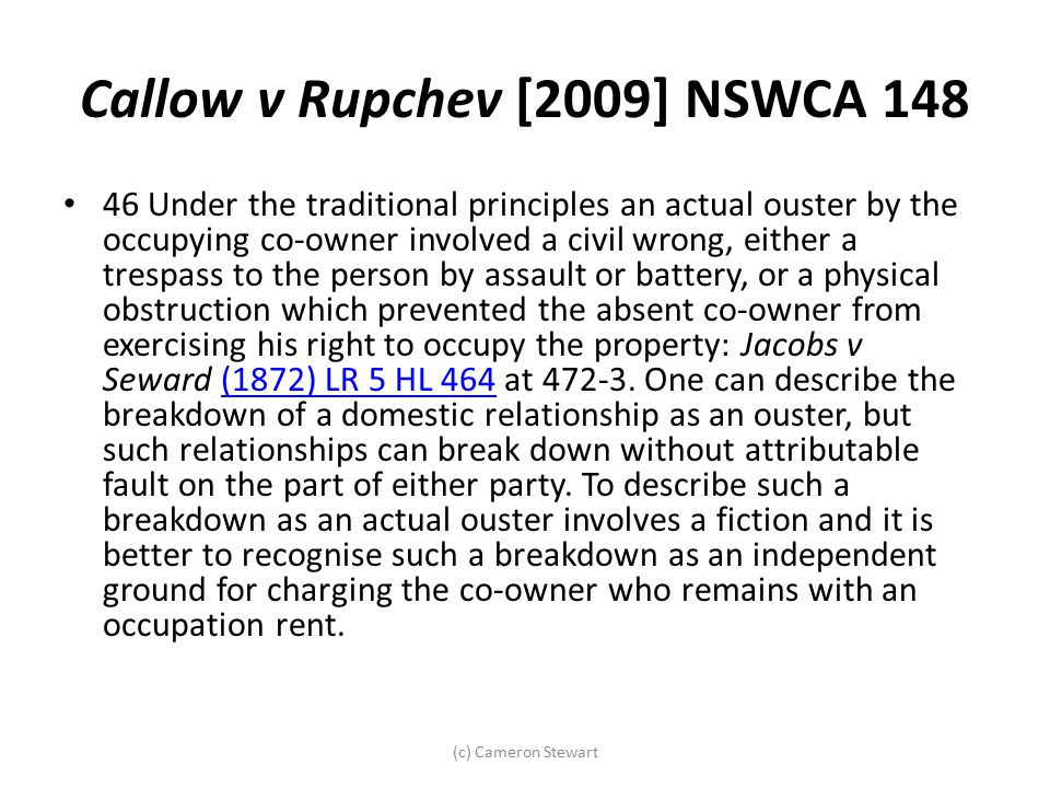 Callow v Rupchev [2009] NSWCA 148 46 Under the traditional principles an actual ouster by the occupying co-owner involved a civil wrong, either a tres