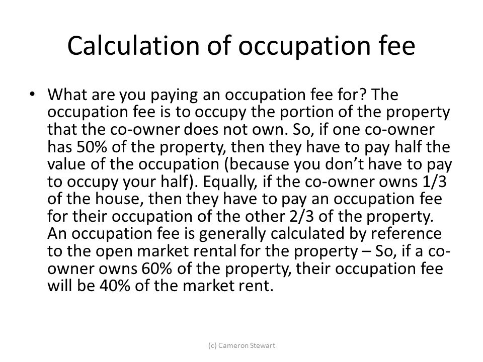 Calculation of occupation fee What are you paying an occupation fee for? The occupation fee is to occupy the portion of the property that the co-owner