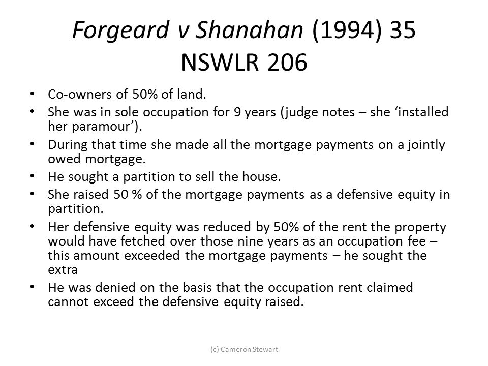 Forgeard v Shanahan (1994) 35 NSWLR 206 Co-owners of 50% of land. She was in sole occupation for 9 years (judge notes – she 'installed her paramour').