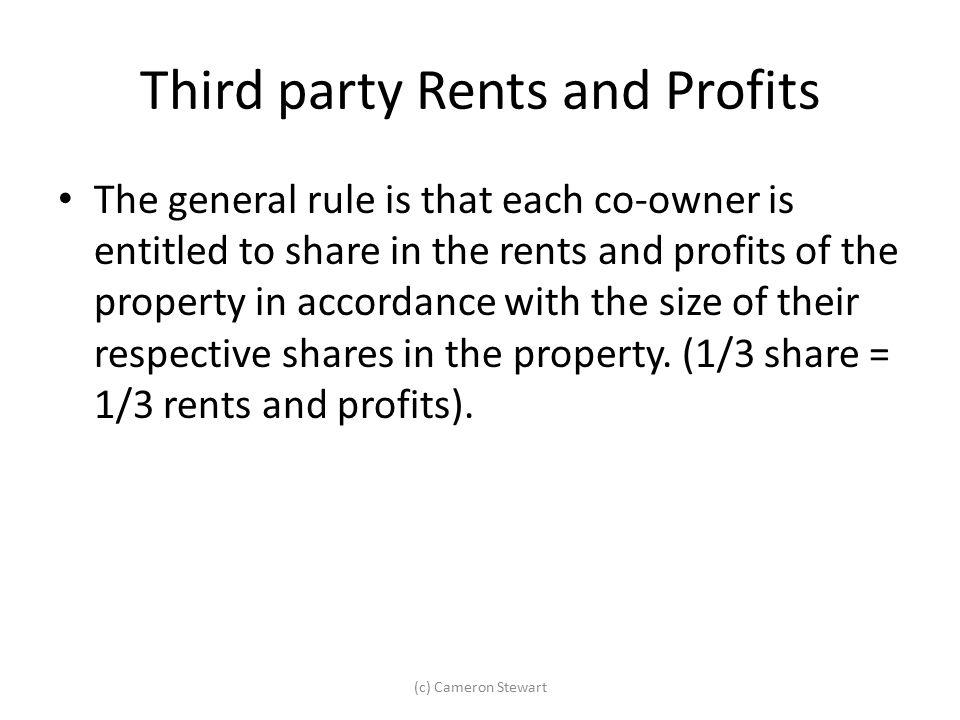 Third party Rents and Profits The general rule is that each co-owner is entitled to share in the rents and profits of the property in accordance with