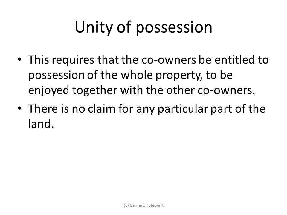 Unity of possession This requires that the co-owners be entitled to possession of the whole property, to be enjoyed together with the other co-owners.