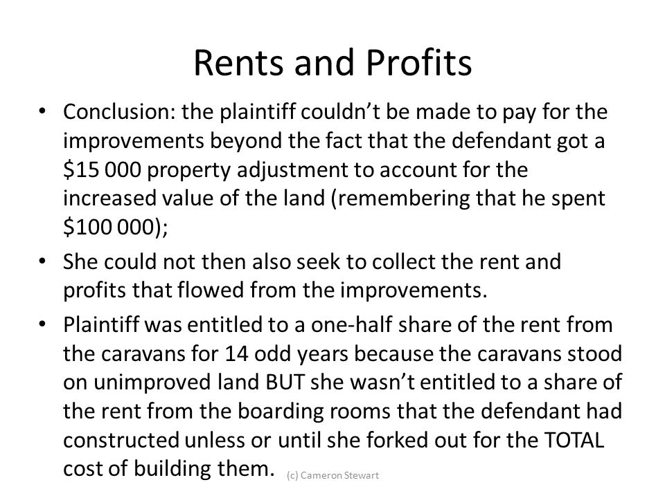 Rents and Profits Conclusion: the plaintiff couldn't be made to pay for the improvements beyond the fact that the defendant got a $15 000 property adj