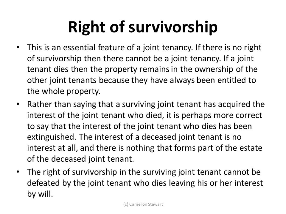 Right of survivorship This is an essential feature of a joint tenancy. If there is no right of survivorship then there cannot be a joint tenancy. If a