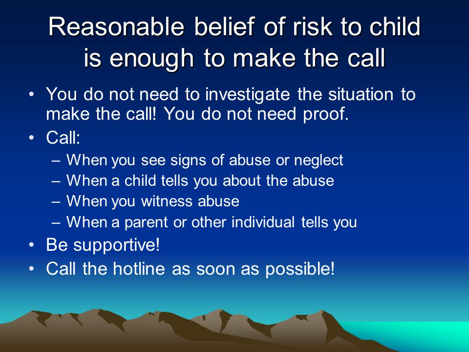 Reasonable belief of risk to child is enough to make the call You do not need to investigate the situation to make the call.