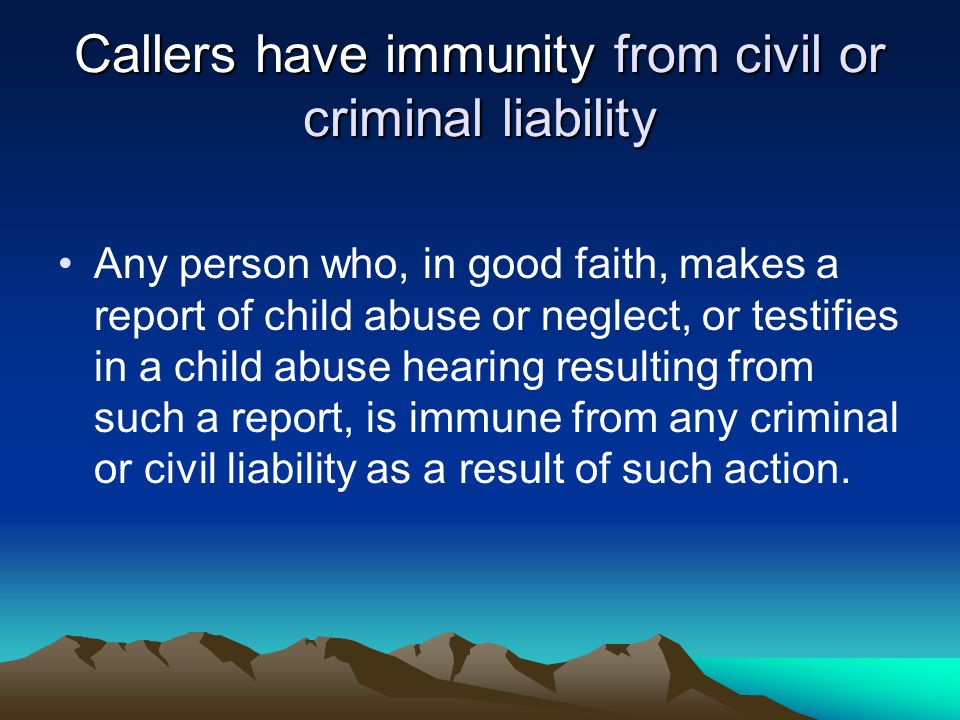Callers have immunity from civil or criminal liability Any person who, in good faith, makes a report of child abuse or neglect, or testifies in a child abuse hearing resulting from such a report, is immune from any criminal or civil liability as a result of such action.
