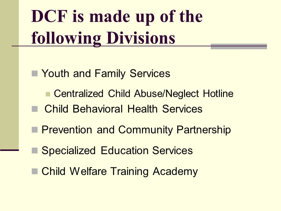 DCF is made up of the following Divisions Youth and Family Services Centralized Child Abuse/Neglect Hotline Child Behavioral Health Services Prevention and Community Partnership Specialized Education Services Child Welfare Training Academy