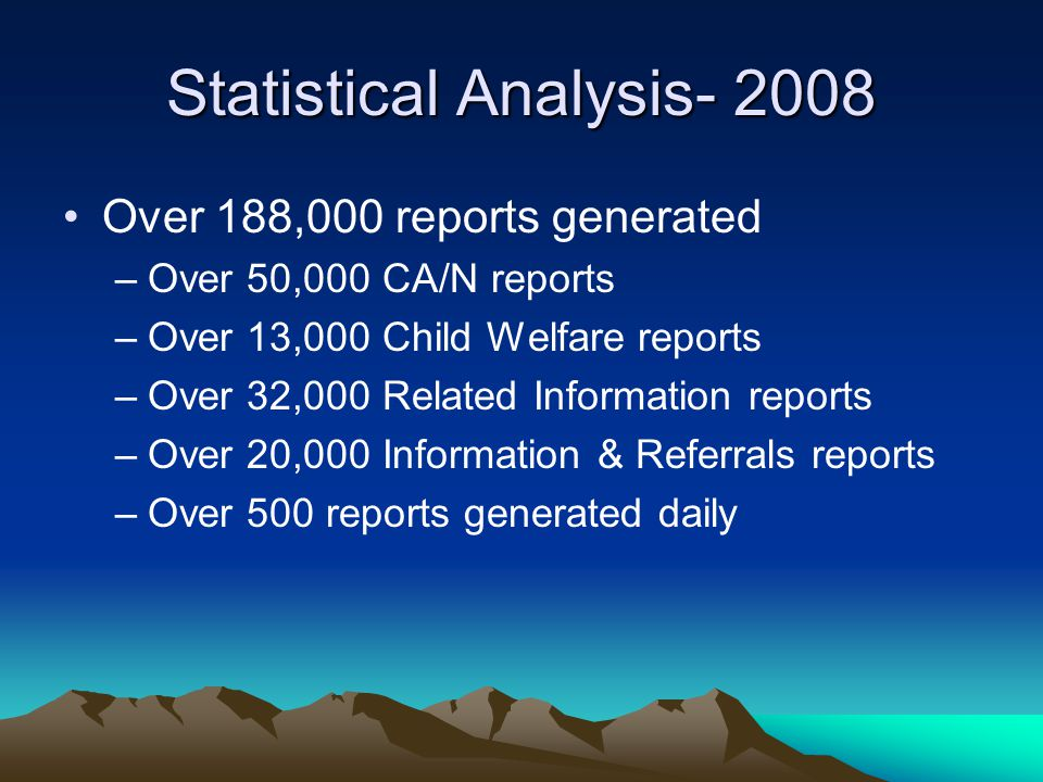 Statistical Analysis- 2008 Over 188,000 reports generated –Over 50,000 CA/N reports –Over 13,000 Child Welfare reports –Over 32,000 Related Information reports –Over 20,000 Information & Referrals reports –Over 500 reports generated daily