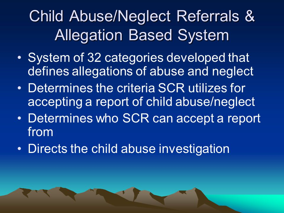 Child Abuse/Neglect Referrals & Allegation Based System System of 32 categories developed that defines allegations of abuse and neglect Determines the criteria SCR utilizes for accepting a report of child abuse/neglect Determines who SCR can accept a report from Directs the child abuse investigation