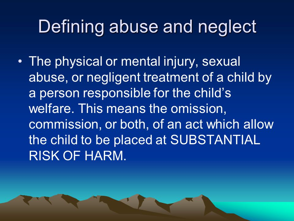 Defining abuse and neglect The physical or mental injury, sexual abuse, or negligent treatment of a child by a person responsible for the child's welfare.