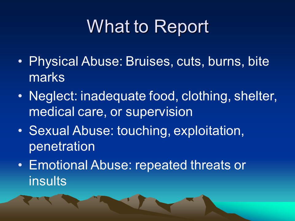 What to Report Physical Abuse: Bruises, cuts, burns, bite marks Neglect: inadequate food, clothing, shelter, medical care, or supervision Sexual Abuse: touching, exploitation, penetration Emotional Abuse: repeated threats or insults