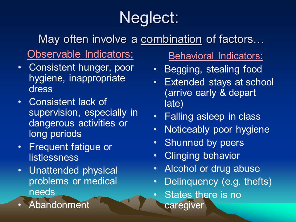 Neglect: May often involve a combination of factors… Observable Indicators: Consistent hunger, poor hygiene, inappropriate dress Consistent lack of supervision, especially in dangerous activities or long periods Frequent fatigue or listlessness Unattended physical problems or medical needs Abandonment Behavioral Indicators: Begging, stealing food Extended stays at school (arrive early & depart late) Falling asleep in class Noticeably poor hygiene Shunned by peers Clinging behavior Alcohol or drug abuse Delinquency (e.g.