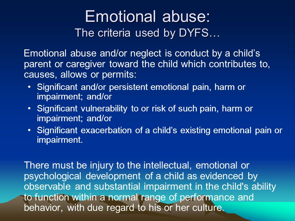 Emotional abuse: The criteria used by DYFS… Emotional abuse and/or neglect is conduct by a child's parent or caregiver toward the child which contributes to, causes, allows or permits: Significant and/or persistent emotional pain, harm or impairment; and/or Significant vulnerability to or risk of such pain, harm or impairment; and/or Significant exacerbation of a child's existing emotional pain or impairment.