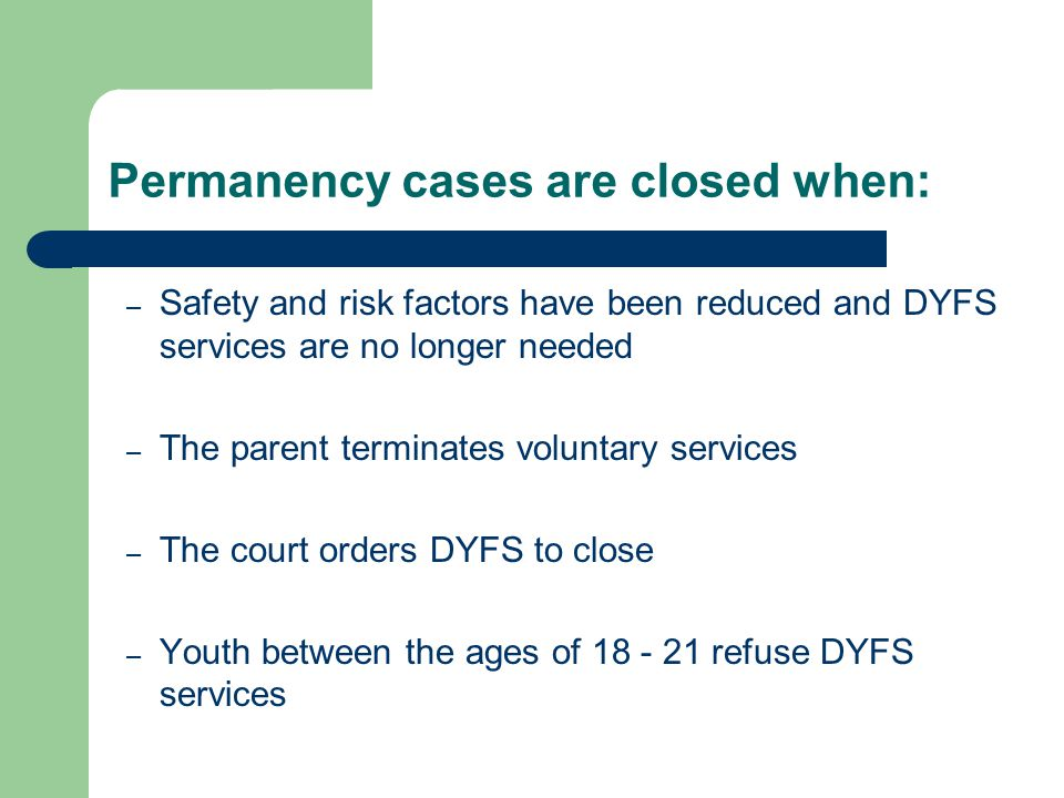 Permanency cases are closed when: – Safety and risk factors have been reduced and DYFS services are no longer needed – The parent terminates voluntary services – The court orders DYFS to close – Youth between the ages of 18 - 21 refuse DYFS services