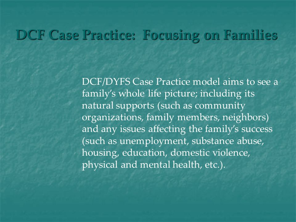 DCF Case Practice: Focusing on Families DCF/DYFS Case Practice model aims to see a family's whole life picture; including its natural supports (such as community organizations, family members, neighbors) and any issues affecting the family's success (such as unemployment, substance abuse, housing, education, domestic violence, physical and mental health, etc.).