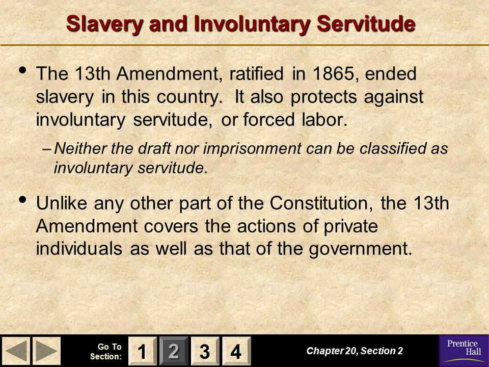 123 Go To Section: 4 Chapter 20, Section 2 3333 4444 1111 Slavery and Involuntary Servitude The 13th Amendment, ratified in 1865, ended slavery in this country.