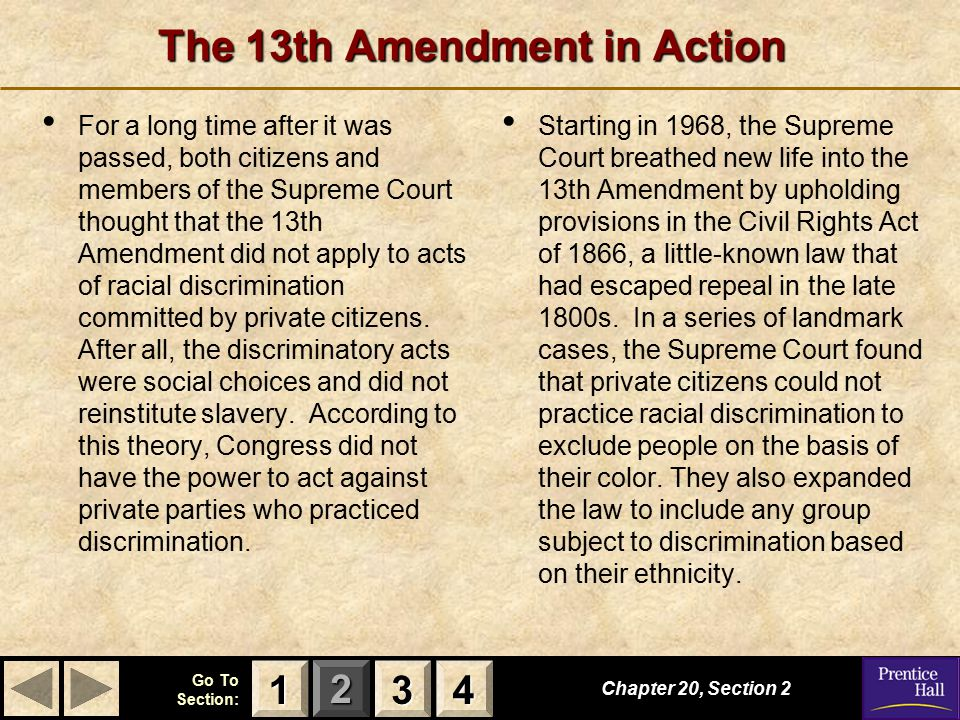 123 Go To Section: 4 The 13th Amendment in Action For a long time after it was passed, both citizens and members of the Supreme Court thought that the 13th Amendment did not apply to acts of racial discrimination committed by private citizens.