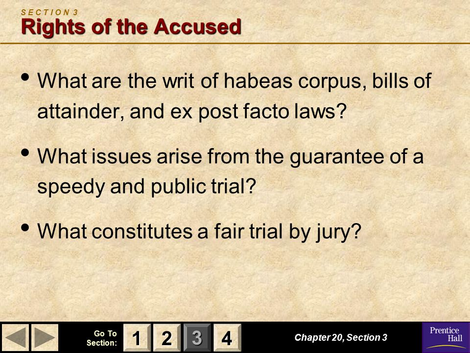 123 Go To Section: 4 Chapter 20, Section 3 Rights of the Accused S E C T I O N 3 Rights of the Accused What are the writ of habeas corpus, bills of attainder, and ex post facto laws.