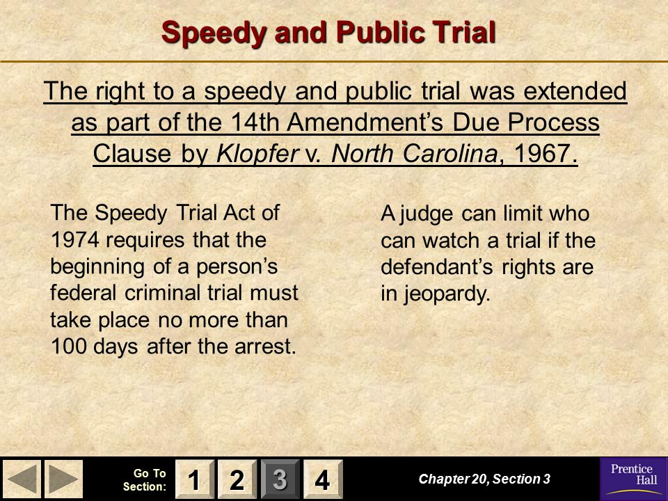 123 Go To Section: 4 Speedy and Public Trial Chapter 20, Section 3 2222 4444 1111 The right to a speedy and public trial was extended as part of the 14th Amendment's Due Process Clause by Klopfer v.
