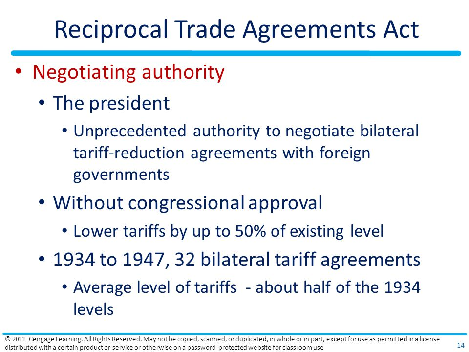 Reciprocal Trade Agreements Act Negotiating authority The president Unprecedented authority to negotiate bilateral tariff-reduction agreements with foreign governments Without congressional approval Lower tariffs by up to 50% of existing level 1934 to 1947, 32 bilateral tariff agreements Average level of tariffs - about half of the 1934 levels © 2011 Cengage Learning.