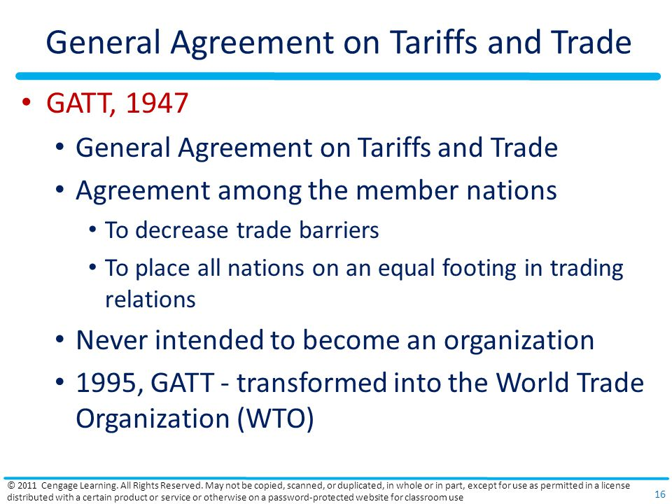 General Agreement on Tariffs and Trade GATT, 1947 General Agreement on Tariffs and Trade Agreement among the member nations To decrease trade barriers To place all nations on an equal footing in trading relations Never intended to become an organization 1995, GATT - transformed into the World Trade Organization (WTO) © 2011 Cengage Learning.