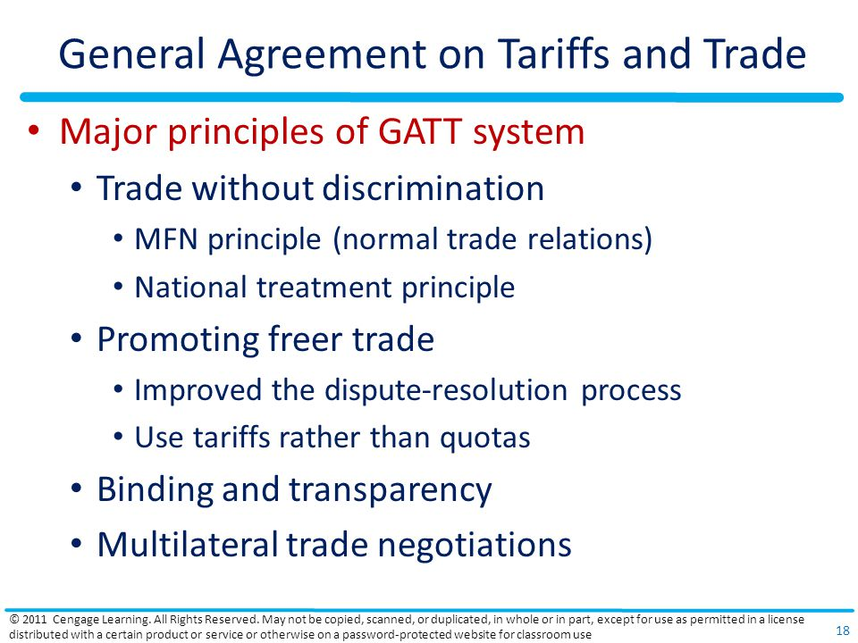 General Agreement on Tariffs and Trade Major principles of GATT system Trade without discrimination MFN principle (normal trade relations) National treatment principle Promoting freer trade Improved the dispute-resolution process Use tariffs rather than quotas Binding and transparency Multilateral trade negotiations © 2011 Cengage Learning.