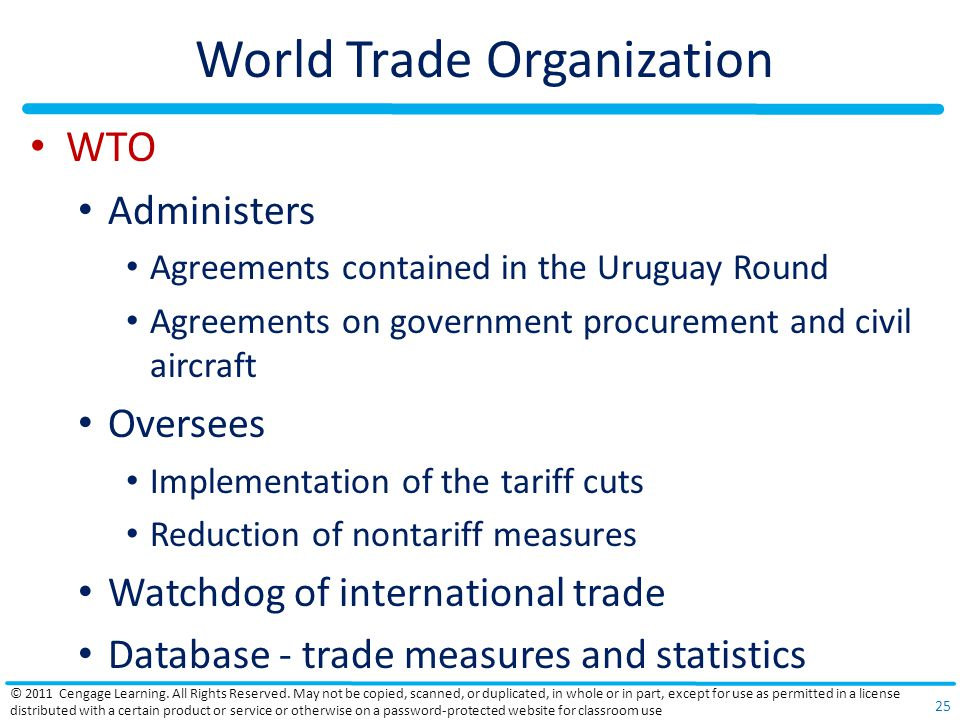 World Trade Organization WTO Administers Agreements contained in the Uruguay Round Agreements on government procurement and civil aircraft Oversees Implementation of the tariff cuts Reduction of nontariff measures Watchdog of international trade Database - trade measures and statistics © 2011 Cengage Learning.