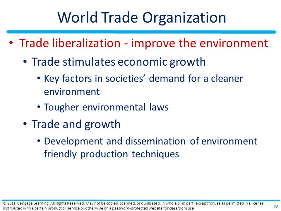 World Trade Organization Trade liberalization - improve the environment Trade stimulates economic growth Key factors in societies' demand for a cleaner environment Tougher environmental laws Trade and growth Development and dissemination of environment friendly production techniques © 2011 Cengage Learning.