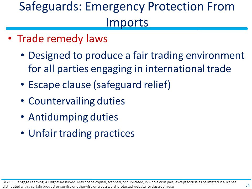 Safeguards: Emergency Protection From Imports Trade remedy laws Designed to produce a fair trading environment for all parties engaging in international trade Escape clause (safeguard relief) Countervailing duties Antidumping duties Unfair trading practices © 2011 Cengage Learning.
