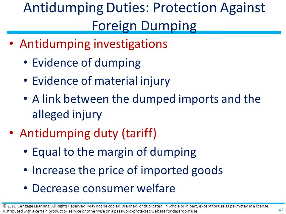 Antidumping Duties: Protection Against Foreign Dumping Antidumping investigations Evidence of dumping Evidence of material injury A link between the dumped imports and the alleged injury Antidumping duty (tariff) Equal to the margin of dumping Increase the price of imported goods Decrease consumer welfare © 2011 Cengage Learning.