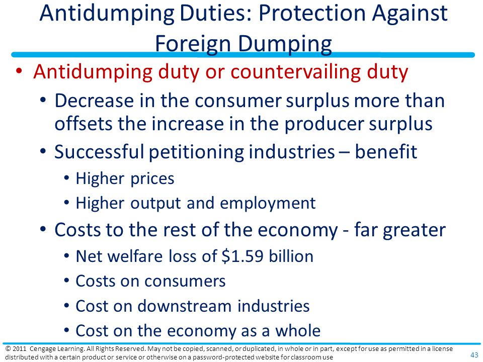 Antidumping Duties: Protection Against Foreign Dumping Antidumping duty or countervailing duty Decrease in the consumer surplus more than offsets the increase in the producer surplus Successful petitioning industries – benefit Higher prices Higher output and employment Costs to the rest of the economy - far greater Net welfare loss of $1.59 billion Costs on consumers Cost on downstream industries Cost on the economy as a whole © 2011 Cengage Learning.